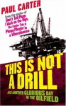 This Is Not A Drill: Just Another Glorious Day In The Oilfield - Paul Carter