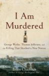 I Am Murdered: George Wythe, Thomas Jefferson, and the Killing That Shocked a New Nation - Bruce Chadwick
