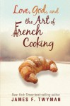 Love, God, And The Art Of French Cooking - James F. Twyman