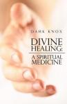 Divine Healing: A Spiritual Medicine - Warren B. Dahk Knox