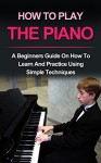 Piano : How to play the piano: A beginners guide and lessons on how to learn and practice using simple techniques on the keyboard (Piano Lessons, Music lessons) - Ryan Smith