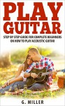 Play Guitar - Step By Step Guide For Complete Beginners On How To Play Accoustic Guitar (Accoustic Guitar, Guitar, Guitar Book, Play Solo Guitar, Instruments, Chords Book) - G. Miller