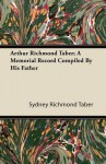 Arthur Richmond Taber; A Memorial Record Compiled by His Father - Sydney Richmond Taber