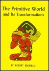 The Primitive World and Its Transformations - Robert Redfield