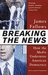 Breaking the News: How the Media Undermine American Democracy - James Fallows