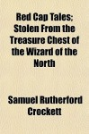Red Cap Tales; Stolen from the Treasure Chest of the Wizard of the North - S.R. Crockett