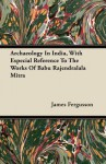 Archaeology in India, with Especial Reference to the Works of Babu Rajendralala Mitra - James Fergusson