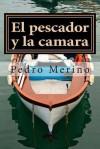 El Pescador y La Camara: Cuentos - Pedro Merino