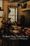 No Better Thing Under The Sun: Making The First Thanksgiving - Helen Stringer