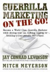 Guerrilla Marketing on the Go!: Become a World Class Guerrilla Marketer While Driving Your Car, Walking, Jogging, or Listening to Your Portable MP3 Player - Jay Conrad Levinson, Mitch Meyerson