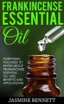 Frankincense Essential Oil: Everything You Need To Know About Frankincense Essential Oil Uses, Benefits And Applications! (Wellness Research Series, Essential Oils, Frankincense Oil) - Jasmine Bennett