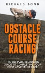 Obstacle Course Racing: The Ultimate Beginners Guide To Completing Your First Adventure Race (Obstacle Course, Adventure Racing) - Richard Bond