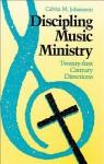 Discipling Music Ministry: Twenty-First Century Directions - Calvin M. Johansson