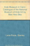 Arab Museum in Cairo: Catalogue of the National Museum of Arab Art by Max Herz Bey - Stanley Lane-Poole