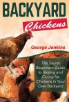 BACKYARD CHICKENS: The Secret Beginners Guide to Raising and Caring for Chickens in Your Own Backyard (How to Raise Chickens - The Backyard Chickens for Beginners Book) - George Jenkins, Backyard Chickens
