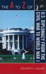 The A to Z of U.S. Diplomacy from the Civil War to World War I - Kenneth J. Blume