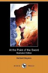 At the Point of the Sword (Illustrated Edition) (Dodo Press) - Herbert Hayens