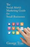 The Social Mobile Marketing Guide for Small Businesses: An Easy Guide to Mobile Marketing - George Tran, Carol Anne, Eric Johnson