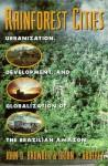Rainforest Cities: Urbanization, Development, and Globalization of the Brazilian Amazon - John O. Browder