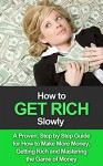 How to Get Rich Slowly: A Proven, Step By Step Guide for How to Make More Money, Get Rich and Master the Game of Money - Robert Gardner