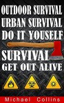 Survival: Get Out Alive - Outdoor Survival, Urban Survival, Do It Yourself - Michael Collins