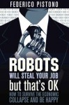 Robots Will Steal Your Job, But That's OK: How to Survive the Economic Collapse and Be Happy - Federico Pistono