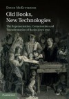 Old Books, New Technologies: The Representation, Conservation and Transformation of Books since 1700 - David McKitterick