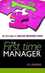 The First Time Manager: The First Steps to a Brilliant Management Career - M.J. Morris, Michael Morris