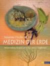 Medizin der Erde: Heilanwendung, Rezepte und Mythen unserer Heilpflanzen (German Edition) - Susanne Fischer-Rizzi, Peter Ebenhoch