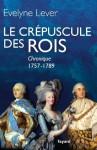 Le crépuscule des rois:Chronique, 1757-1789 (Divers Histoire) (French Edition) - Évelyne Lever