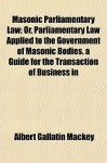 Masonic Parliamentary Law; Or, Parliamentary Law Applied to the Government of Masonic Bodies. a Guide for the Transaction of Business in - Albert Gallatin Mackey