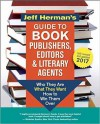 Jeff Herman's Guide to Book Publishers, Editors and Literary Agents 2017: Who They Are, What They Want, How to Win Them Over - Jeff Herman