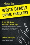 How To Write Deadly Crime Thrillers: A No BS Guide With 101 Killer Tips (How To Write Deadly Crime Fiction Series, Book 1) - Garry Rodgers, Sue Coletta