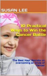 10 Practical Ways to Win the Cancer Battle: The Best Kept Secrets on overcoming all kinds of Cancer - Susan Lee