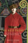 The Red Prince: The Fall Of A Dynasty And The Rise Of Modern Europe - Timothy Snyder