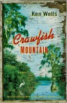 Crawfish Mountain: A Novel - Ken Wells