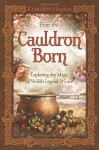 From the Cauldron Born: Exploring the Magic of Welsh Legend & Lore - Kristoffer Hughes