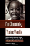 I'm Chocolate, You're Vanilla: Raising Healthy Black and Biracial Children in a Race-Conscious World - Marguerite A. Wright