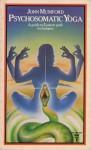 Psychosomatic Yoga: A Guide To Eastern Path Techniques - Jonn Mumford