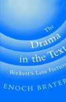 The Drama in the Text: Beckett's Late Fiction - Enoch Brater