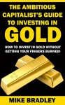 The Ambitious Capitalist's Guide to Investing in GOLD: How to Invest in GOLD without Getting Your Fingers Burned! (Precious Metals Book 1) - Mike Bradley