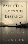 Faith That Goes the Distance: Living an Extraordinary Life - Jud Wilhite
