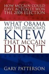 What Obama and the Democrats Knew That McCain Didn't: How McCain Could Have Actually Won the 2008 Election - Gary Patterson