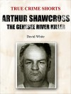 Arthur Shawcross: The Genesee River Killer (True Crime Shorts Book 13) - David White