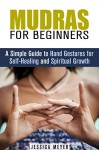 Mudras for Beginners: A Simple Guide to Hand Gestures for Self-Healing and Spiritual Growth (Yoga & Meditation) - Jessica Meyer