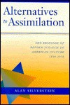 Alternatives to Assimilation: The Response of Reform Judaism to American Culture, 1840 1930 - Alan Silverstein