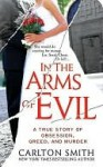 In the Arms of Evil: A True Story of Obsession, Greed, and Murder - Carlton Smith