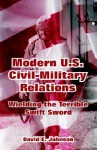 Modern U.S. Civil-Military Relations: Wielding the Terrible Swift Sword - David E. Johnson
