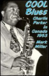 Cool Blues: Charlie Parker in Canada 1953 - Mark Miller