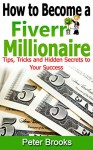 How to Become a Fiverr Millionaire: TIPS, TRICKS AND HIDDEN SECRETS TO YOUR SUCCESS - Peter Brooks